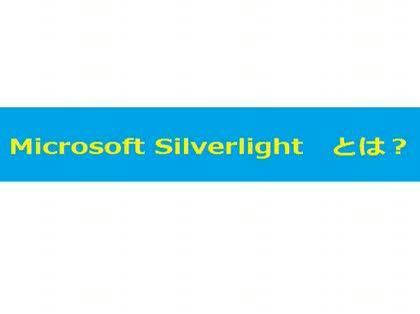 microsoft silverlight とは microsoft silverlight マイクロソフ